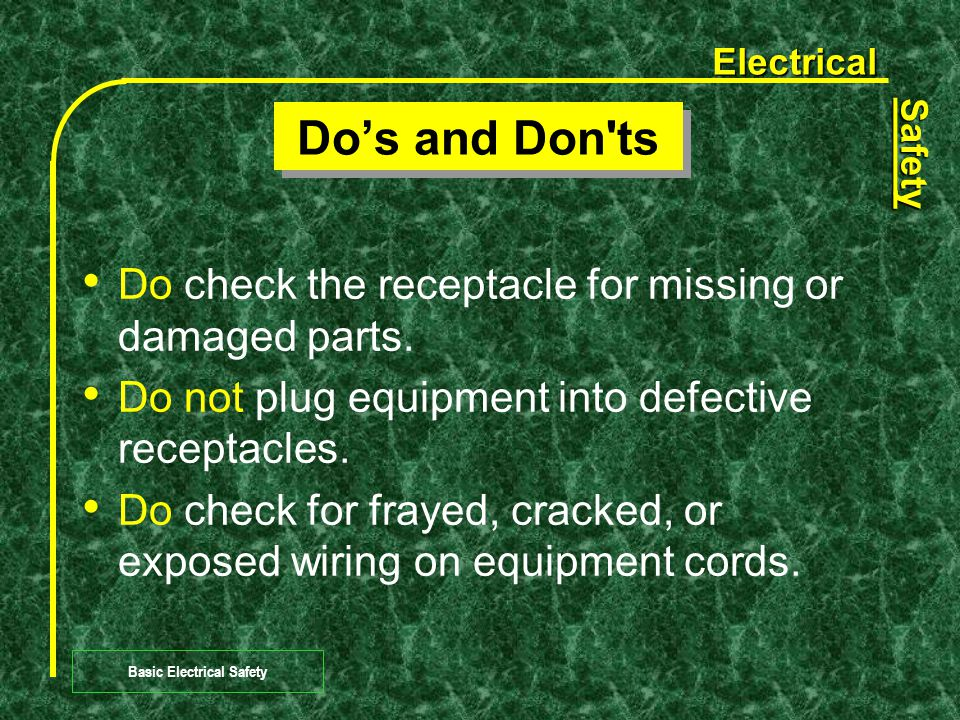 Electrical Safety Basic Electrical Safety Do's and Don ts Do plug power equipment into wall receptacles with power switches in the Off position.