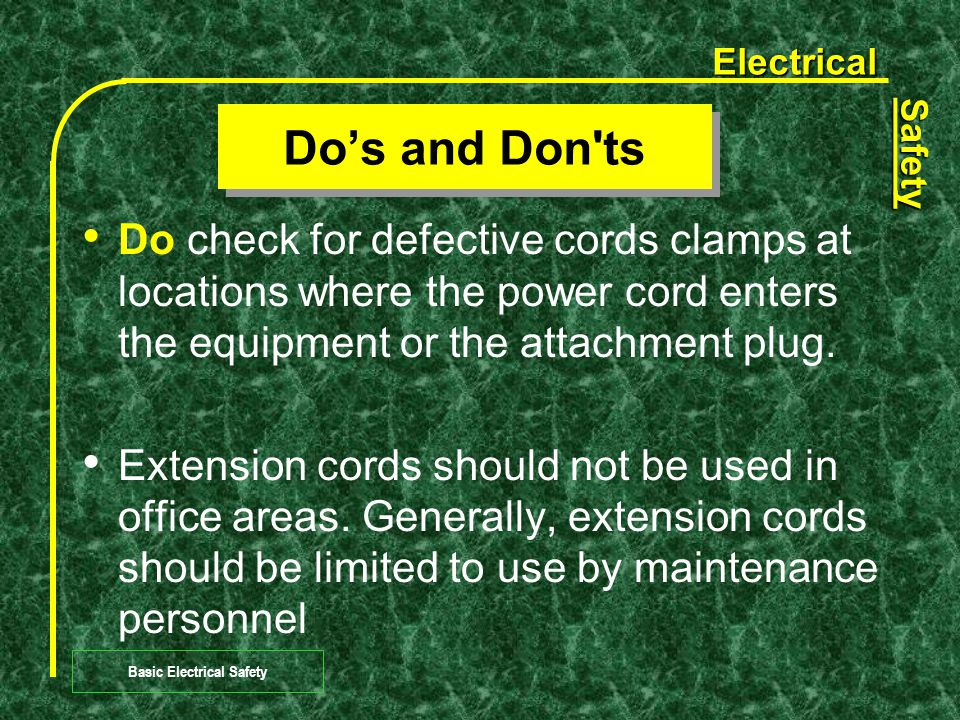 Electrical Safety Basic Electrical Safety Do's and Don ts Do check the receptacle for missing or damaged parts.