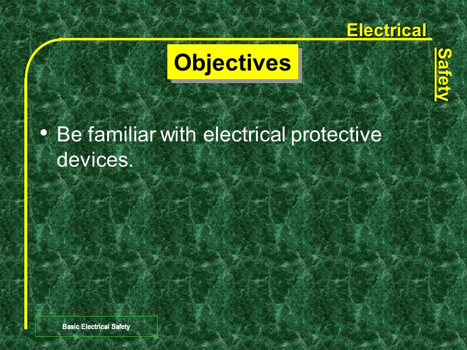 Electrical Safety Basic Electrical Safety Objectives Be familiar with the fundamental concepts of electricity.