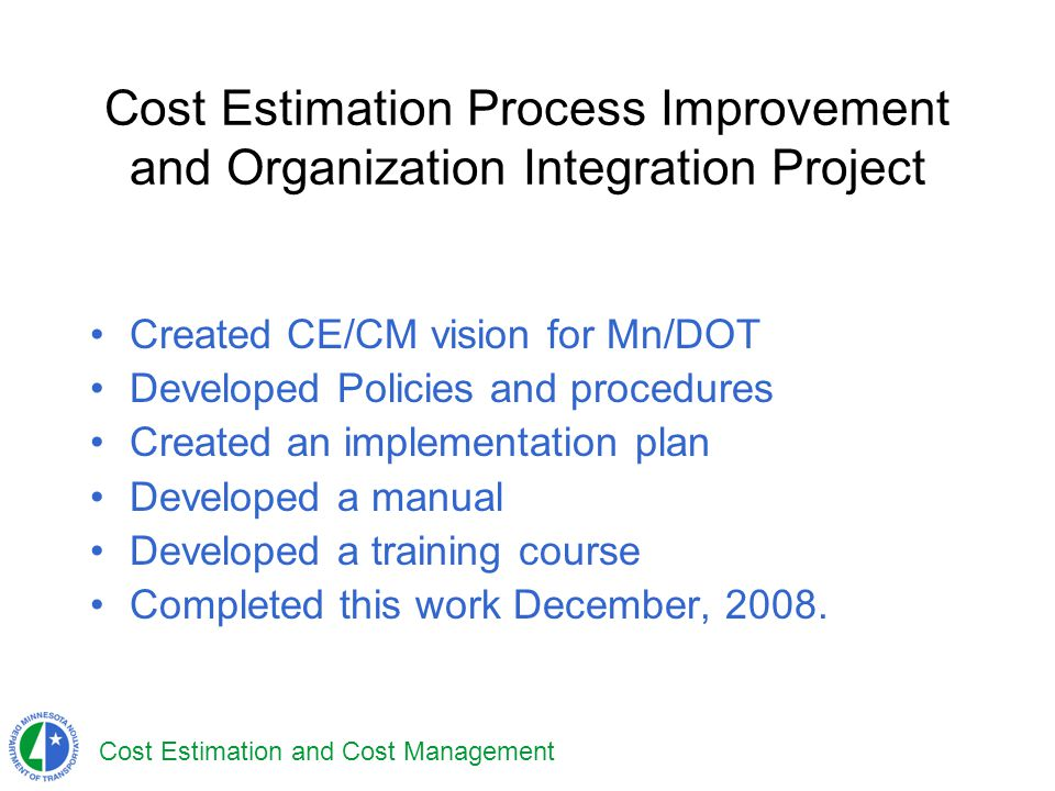 Cost Estimation and Cost Management Cost Estimation Process Improvement and Organization Integration Project Created CE/CM vision for Mn/DOT Developed