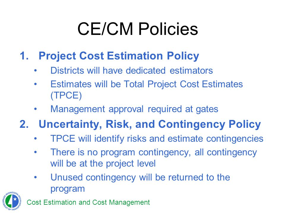 Cost Estimation and Cost Management CE/CM Policies 1.Project Cost Estimation Policy Districts will have dedicated estimators Estimates will be Total P
