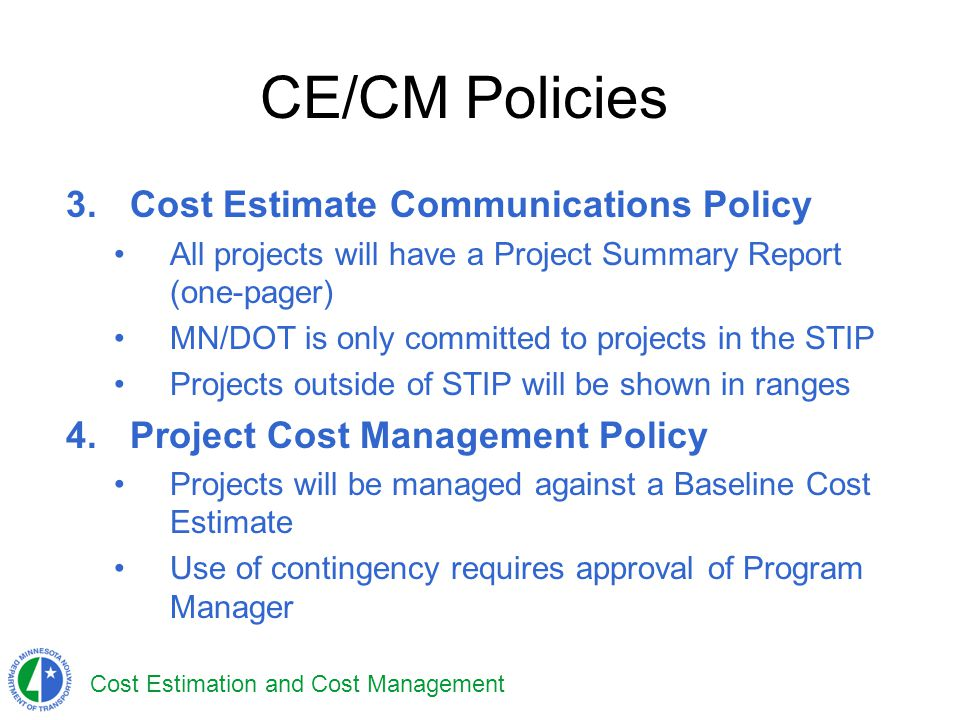 Cost Estimation and Cost Management CE/CM Policies 3.Cost Estimate Communications Policy All projects will have a Project Summary Report (one-pager) M