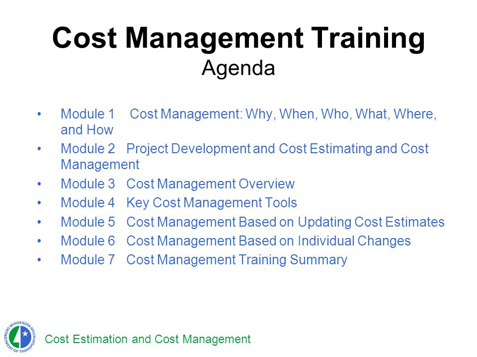 Cost Estimation and Cost Management Cost Management Training Agenda Module 1 Cost Management: Why, When, Who, What, Where, and How Module 2Project Dev