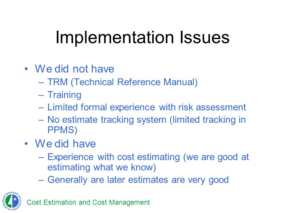 Cost Estimation and Cost Management Implementation Issues We did not have –TRM (Technical Reference Manual) –Training –Limited formal experience with