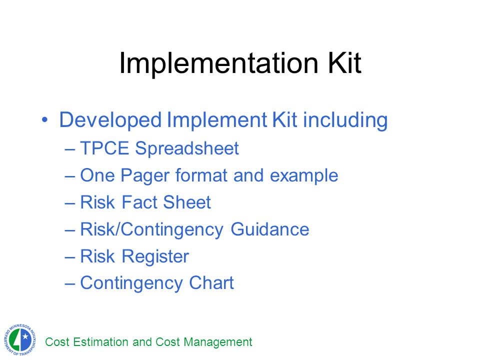 Cost Estimation and Cost Management Implementation Kit Developed Implement Kit including –TPCE Spreadsheet –One Pager format and example –Risk Fact Sh