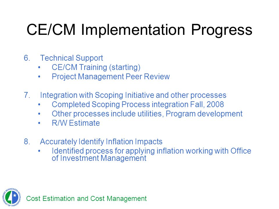 Cost Estimation and Cost Management CE/CM Implementation Progress 6.Technical Support CE/CM Training (starting) Project Management Peer Review 7.Integ