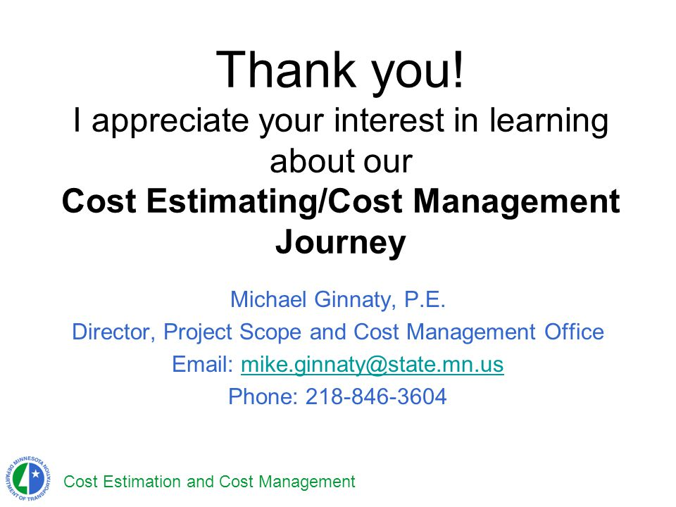 Cost Estimation and Cost Management Thank you! I appreciate your interest in learning about our Cost Estimating/Cost Management Journey Michael Ginnat