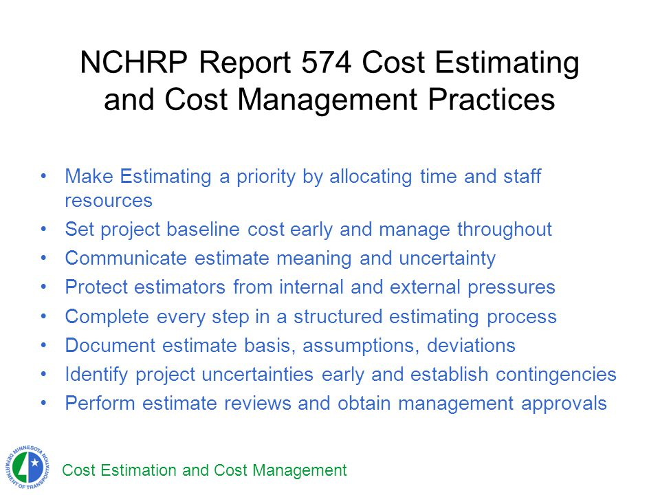 NCHRP Report 574 Cost Estimating and Cost Management Practices Make Estimating a priority by allocating time and staff resources Set project baseline