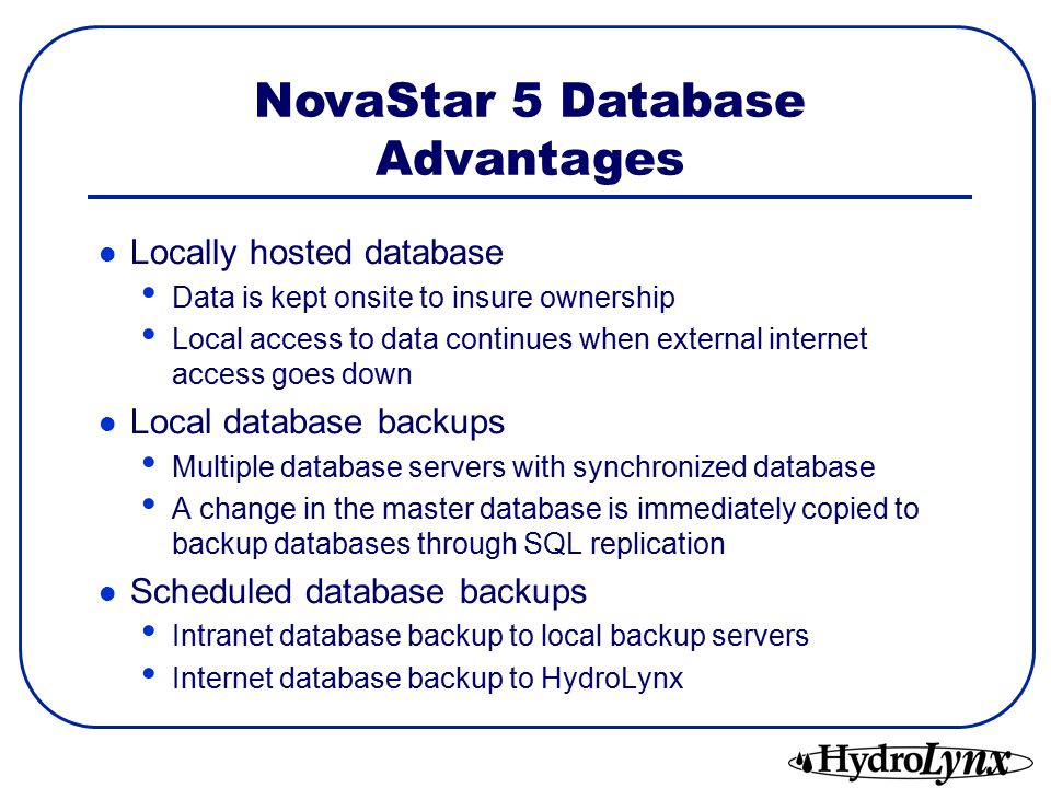 Locally hosted database Data is kept onsite to insure ownership Local access to data continues when external internet access goes down Local database backups Multiple database servers with synchronized database A change in the master database is immediately copied to backup databases through SQL replication Scheduled database backups Intranet database backup to local backup servers Internet database backup to HydroLynx NovaStar 5 Database Advantages