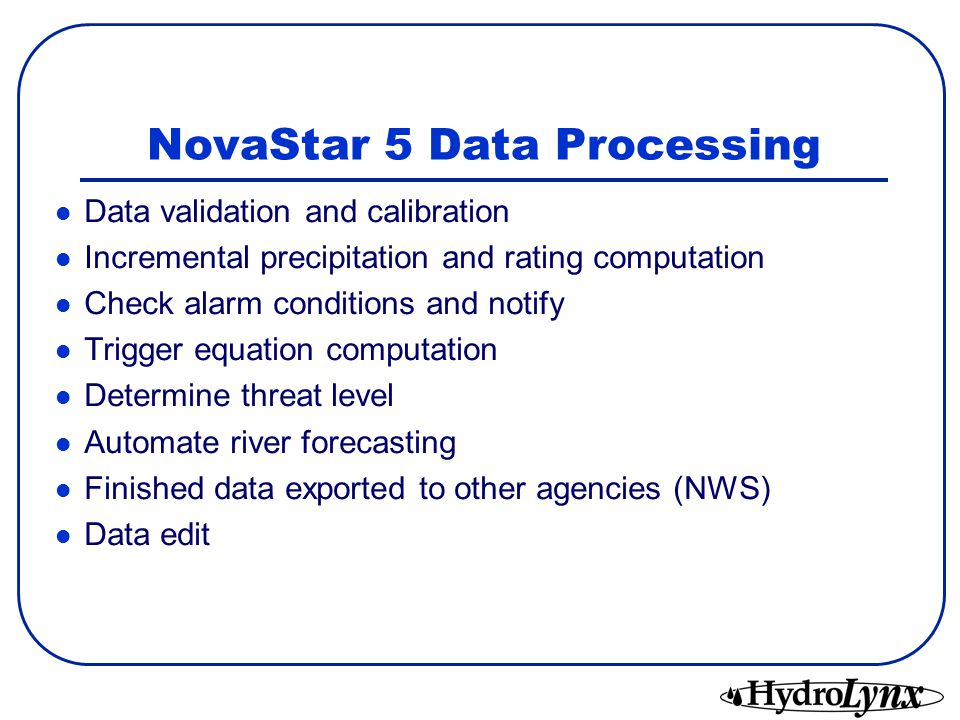 NovaStar 5 Data Processing Data validation and calibration Incremental precipitation and rating computation Check alarm conditions and notify Trigger equation computation Determine threat level Automate river forecasting Finished data exported to other agencies (NWS) Data edit