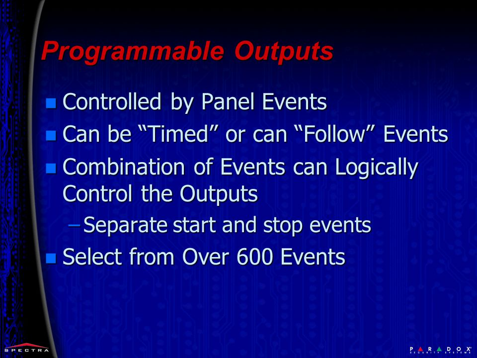 Programmable Outputs Programmable Outputs n Controlled by Panel Events n Can be Timed or can Follow Events n Combination of Events can Logically Control the Outputs –Separate start and stop events n Select from Over 600 Events