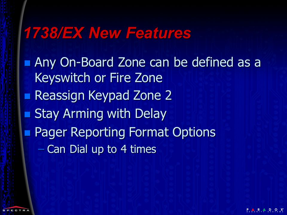 n Any On-Board Zone can be defined as a Keyswitch or Fire Zone n Reassign Keypad Zone 2 n Stay Arming with Delay n Pager Reporting Format Options –Can Dial up to 4 times 1738/EX New Features