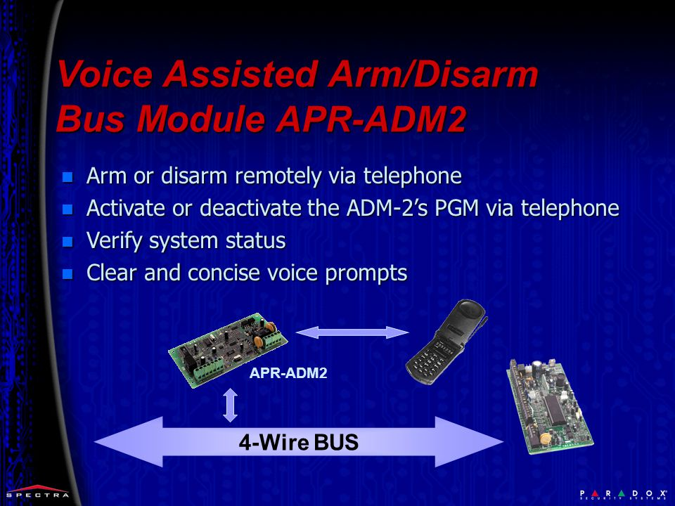 4-Wire BUS n Arm or disarm remotely via telephone n Activate or deactivate the ADM-2's PGM via telephone n Verify system status n Clear and concise voice prompts APR-ADM2 Voice Assisted Arm/Disarm Bus Module APR-ADM2
