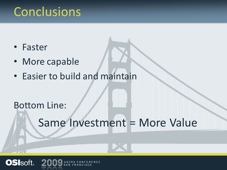Conclusions Faster More capable Easier to build and maintain Bottom Line: Same Investment = More Value