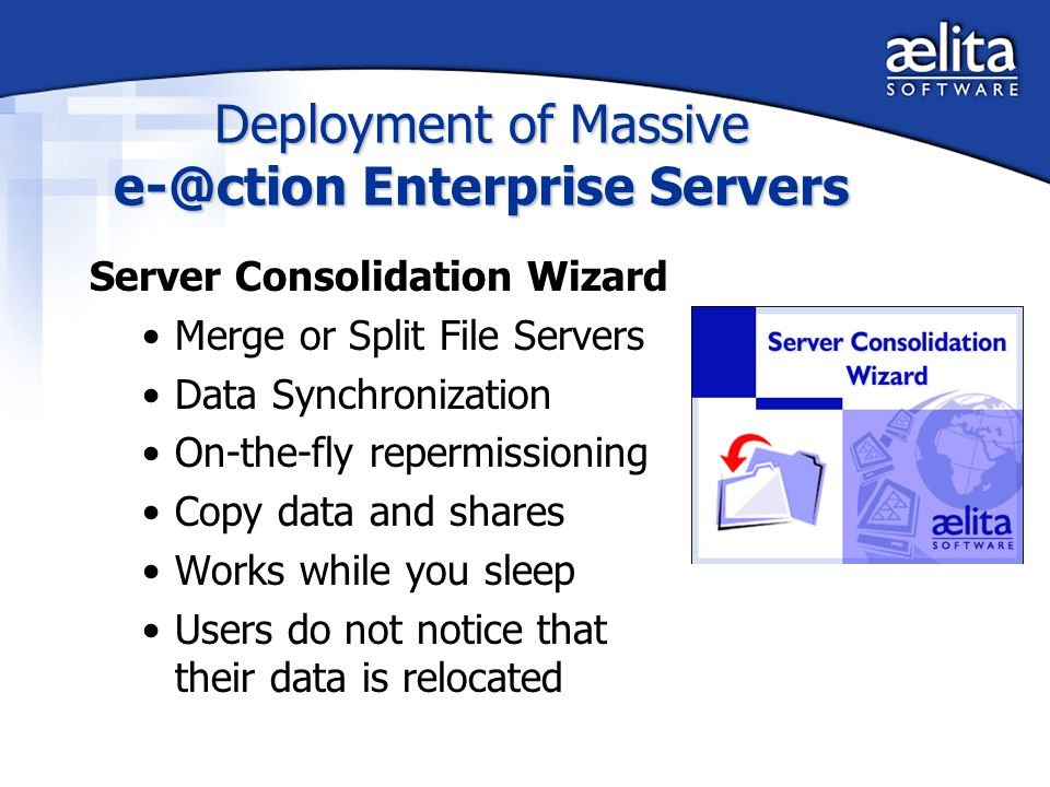 Deployment of Massive e-@ction Enterprise Servers Server Consolidation Wizard Merge or Split File Servers Data Synchronization On-the-fly repermissioning Copy data and shares Works while you sleep Users do not notice that their data is relocated