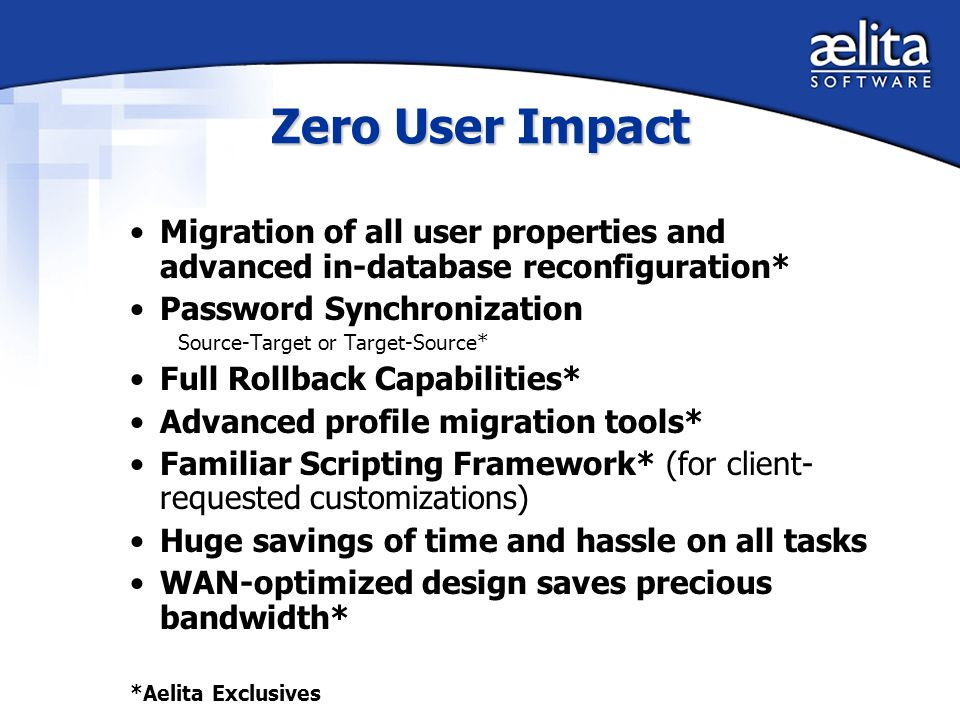 Zero User Impact Migration of all user properties and advanced in-database reconfiguration* Password Synchronization Source-Target or Target-Source* Full Rollback Capabilities* Advanced profile migration tools* Familiar Scripting Framework* (for client- requested customizations) Huge savings of time and hassle on all tasks WAN-optimized design saves precious bandwidth* *Aelita Exclusives