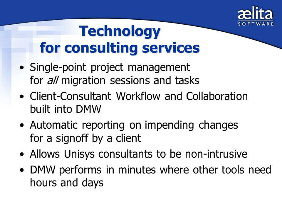Technology for consulting services Single-point project management for all migration sessions and tasks Client-Consultant Workflow and Collaboration built into DMW Automatic reporting on impending changes for a signoff by a client Allows Unisys consultants to be non-intrusive DMW performs in minutes where other tools need hours and days