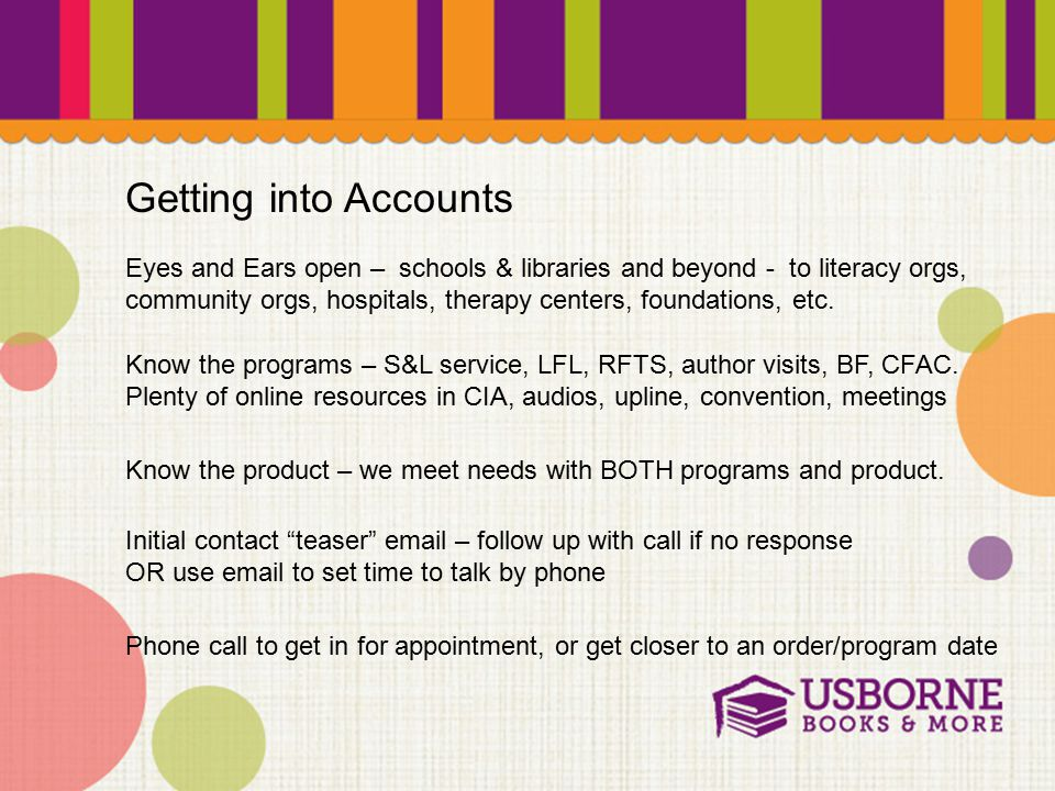 Getting into Accounts Eyes and Ears open – schools & libraries and beyond - to literacy orgs, community orgs, hospitals, therapy centers, foundations, etc.
