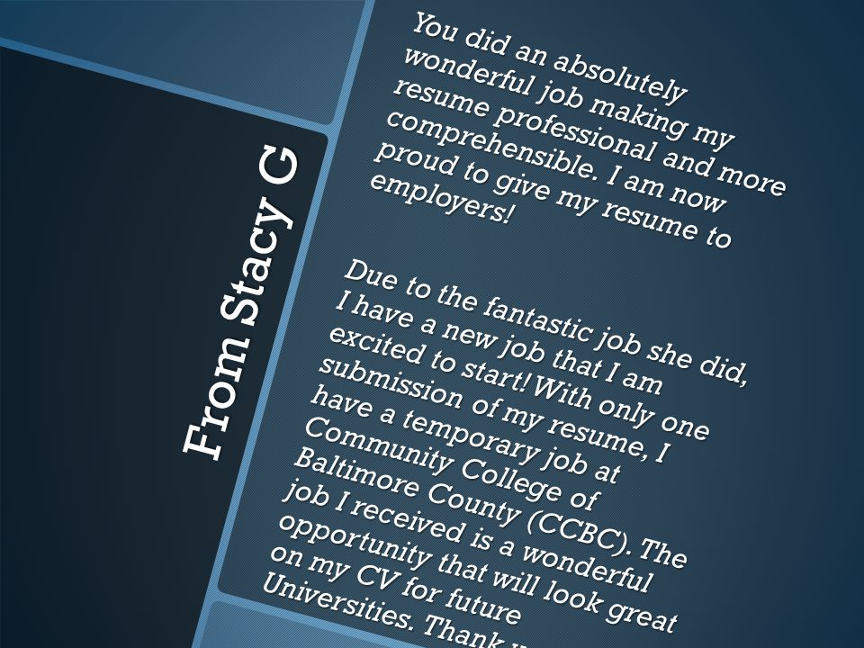 From Stacy G You did an absolutely wonderful job making my resume professional and more comprehensible.