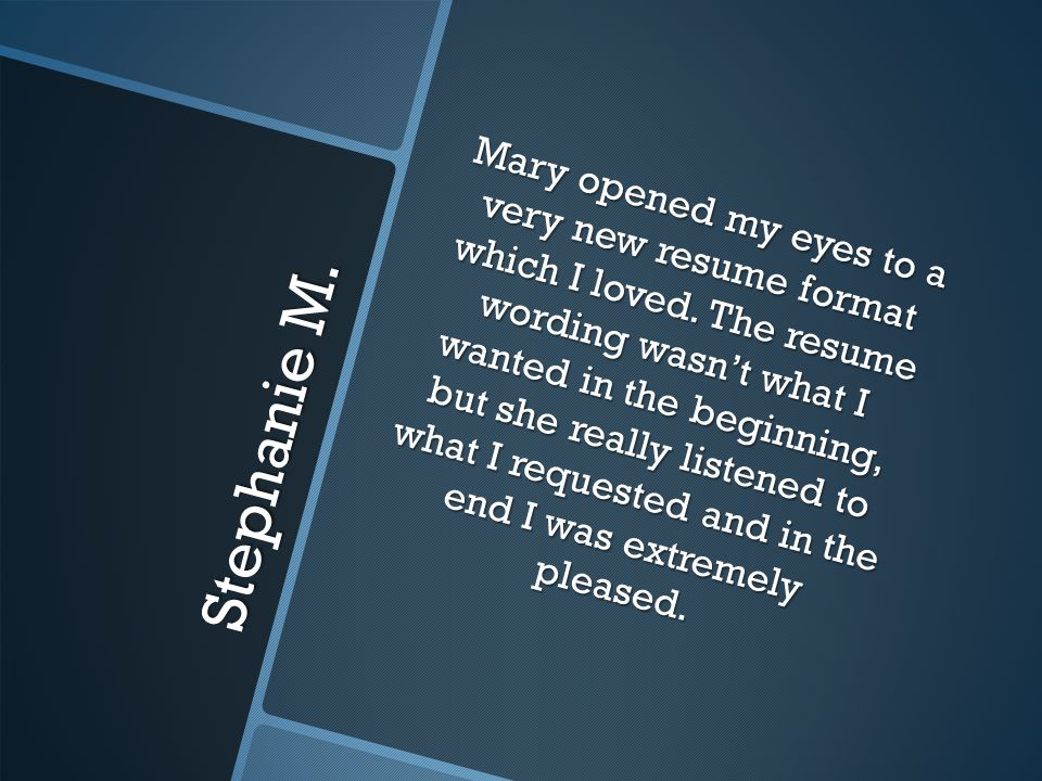 Stephanie M. Mary opened my eyes to a very new resume format which I loved.