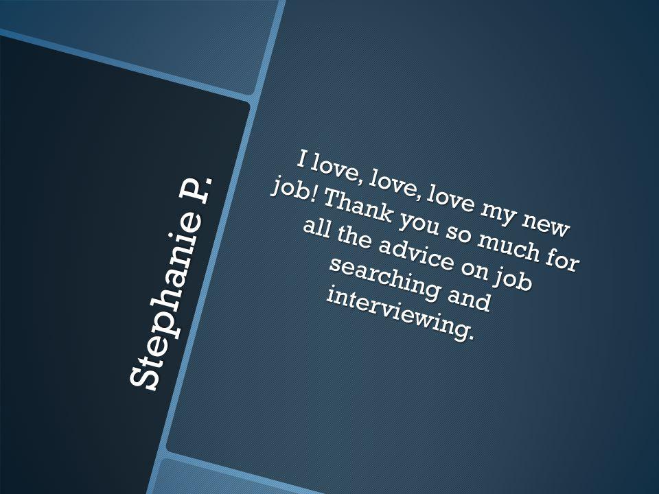 Stephanie P. I love, love, love my new job.