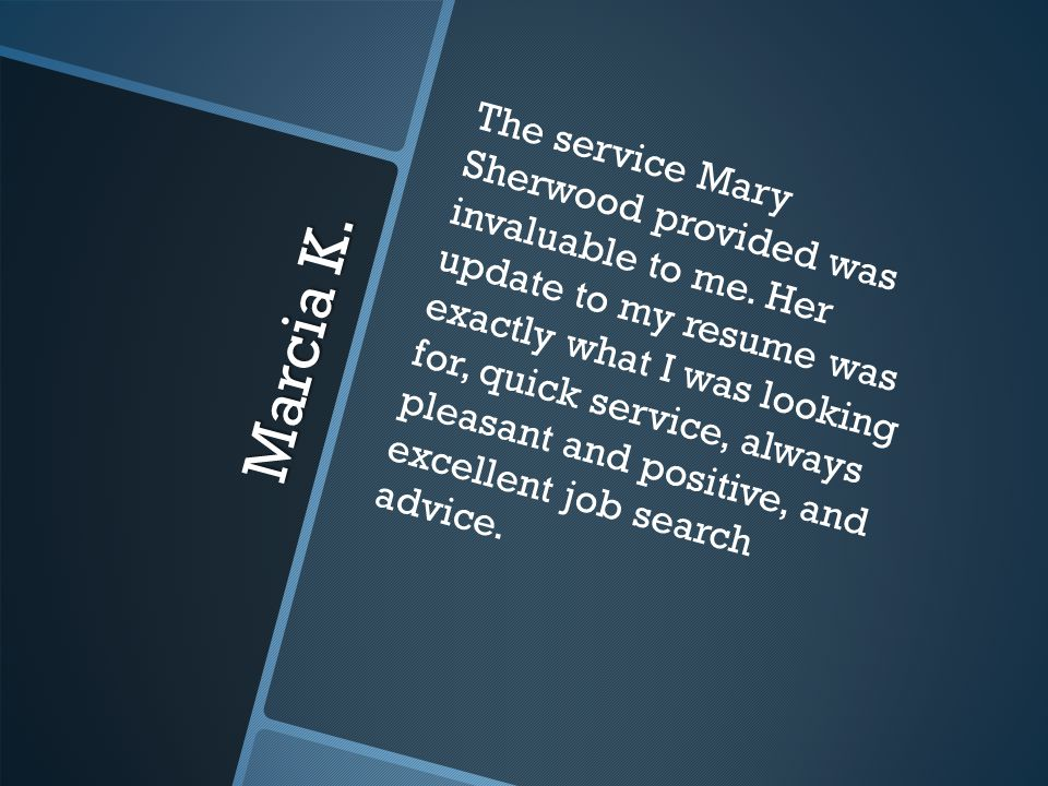 Marcia K. The service Mary Sherwood provided was invaluable to me.