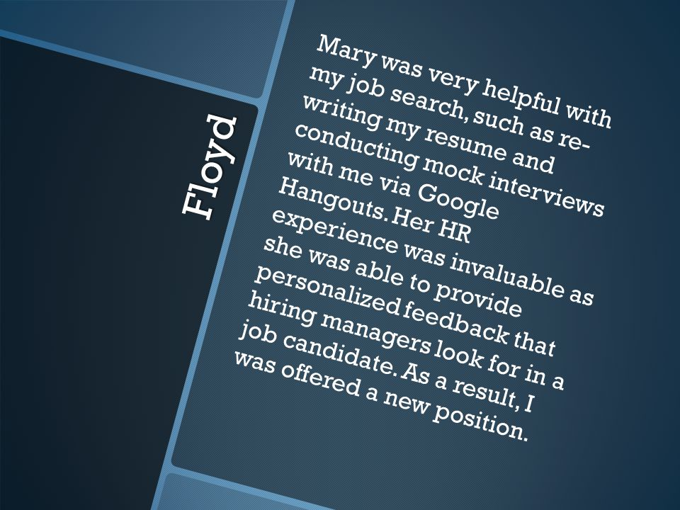 Floyd Mary was very helpful with my job search, such as re- writing my resume and conducting mock interviews with me via Google Hangouts.