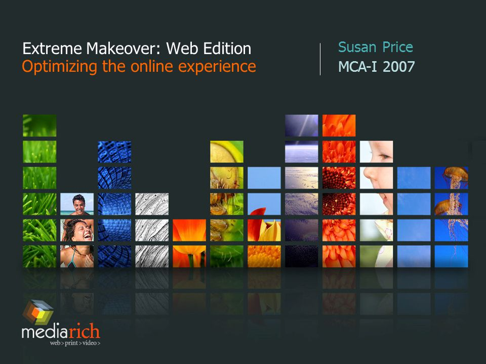 Extreme Makeover: Web Edition Optimizing the online experience Susan Price MCA-I 2007