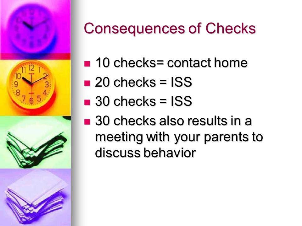 Consequences of Checks 10 checks= contact home 10 checks= contact home 20 checks = ISS 20 checks = ISS 30 checks = ISS 30 checks = ISS 30 checks also results in a meeting with your parents to discuss behavior 30 checks also results in a meeting with your parents to discuss behavior
