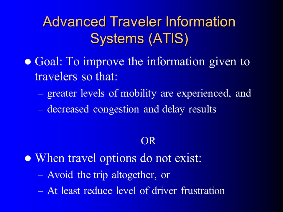 Advanced Traveler Information Systems (ATIS) Goal: To improve the information given to travelers so that: – greater levels of mobility are experienced