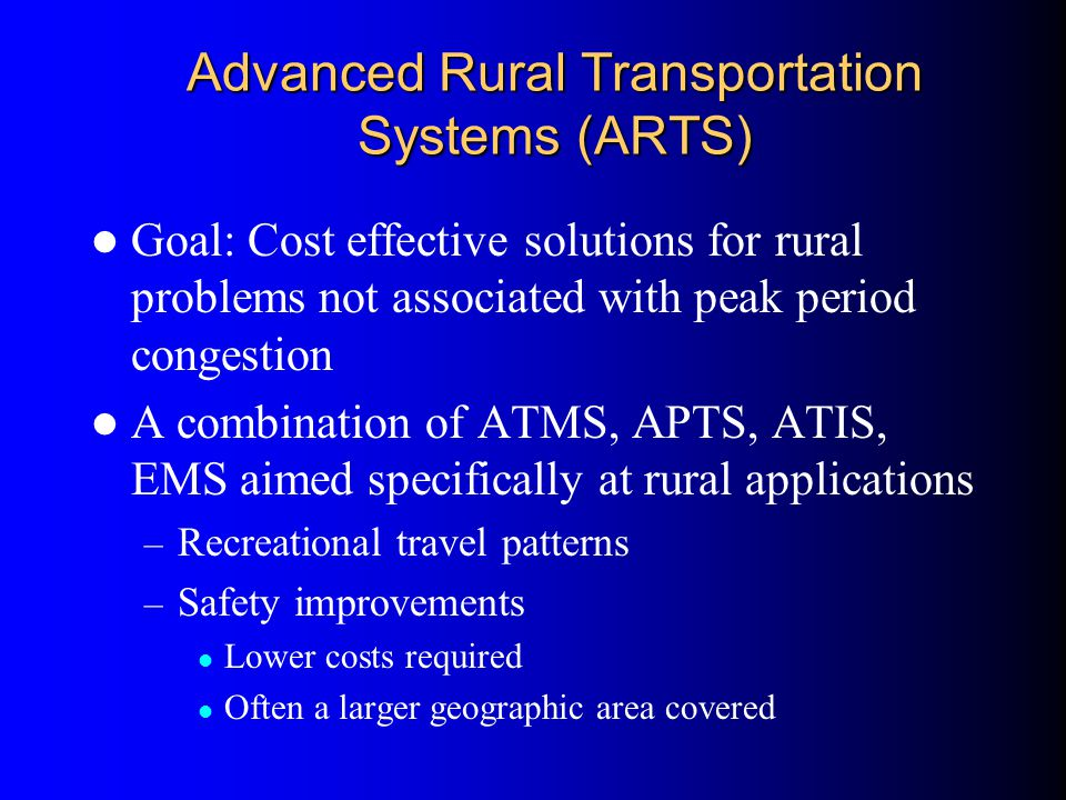 Advanced Rural Transportation Systems (ARTS) Goal: Cost effective solutions for rural problems not associated with peak period congestion A combinatio