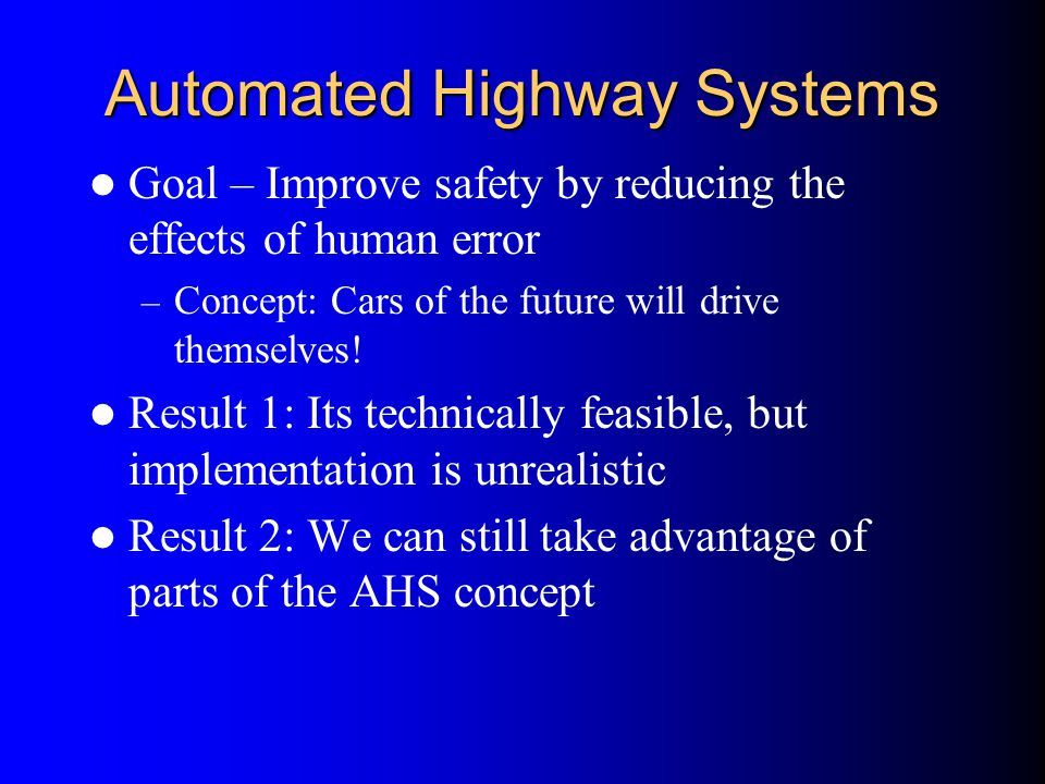 Automated Highway Systems Goal – Improve safety by reducing the effects of human error – Concept: Cars of the future will drive themselves! Result 1: