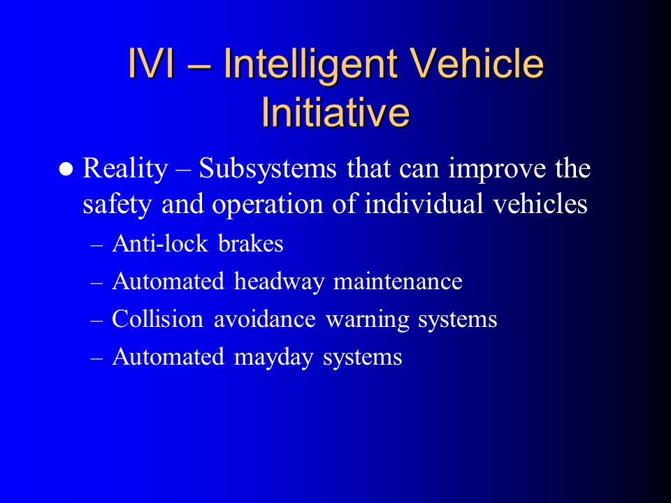 IVI – Intelligent Vehicle Initiative Reality – Subsystems that can improve the safety and operation of individual vehicles – Anti-lock brakes – Automa
