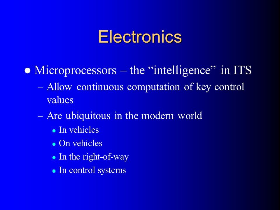 """Electronics Microprocessors – the """"intelligence"""" in ITS – Allow continuous computation of key control values – Are ubiquitous in the modern world In v"""