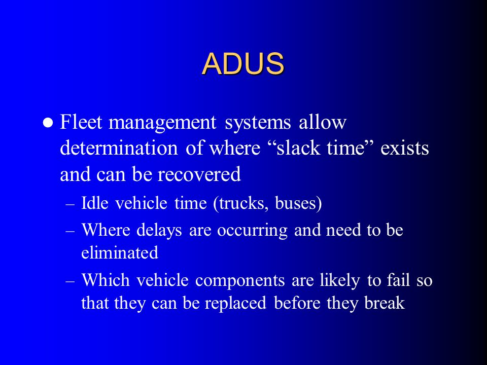 """ADUS Fleet management systems allow determination of where """"slack time"""" exists and can be recovered – Idle vehicle time (trucks, buses) – Where delays"""