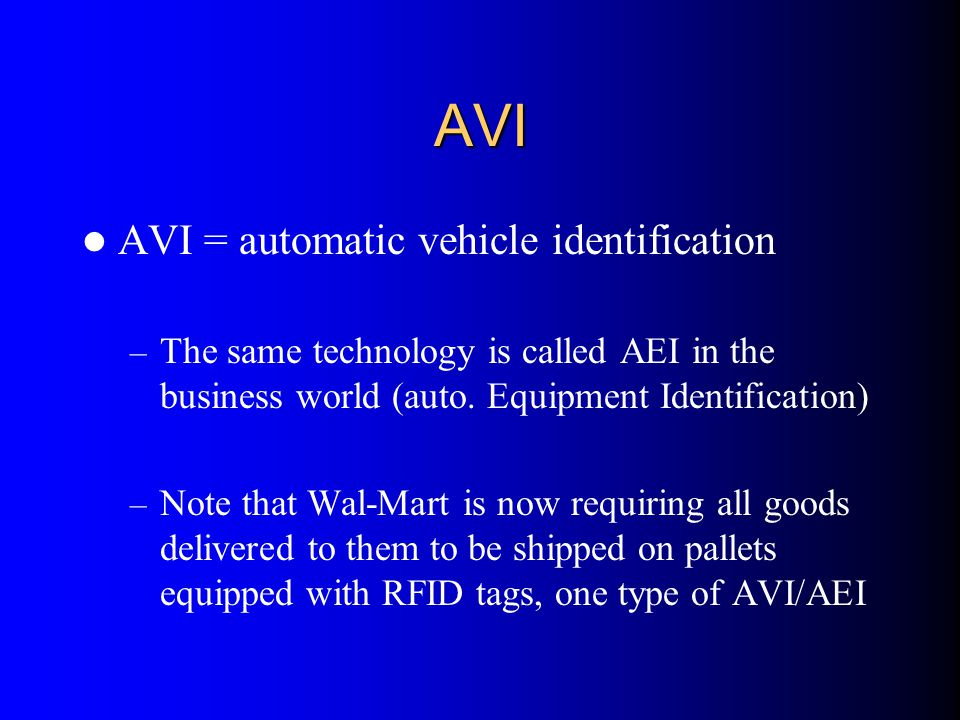 AVI AVI = automatic vehicle identification – The same technology is called AEI in the business world (auto. Equipment Identification) – Note that Wal-