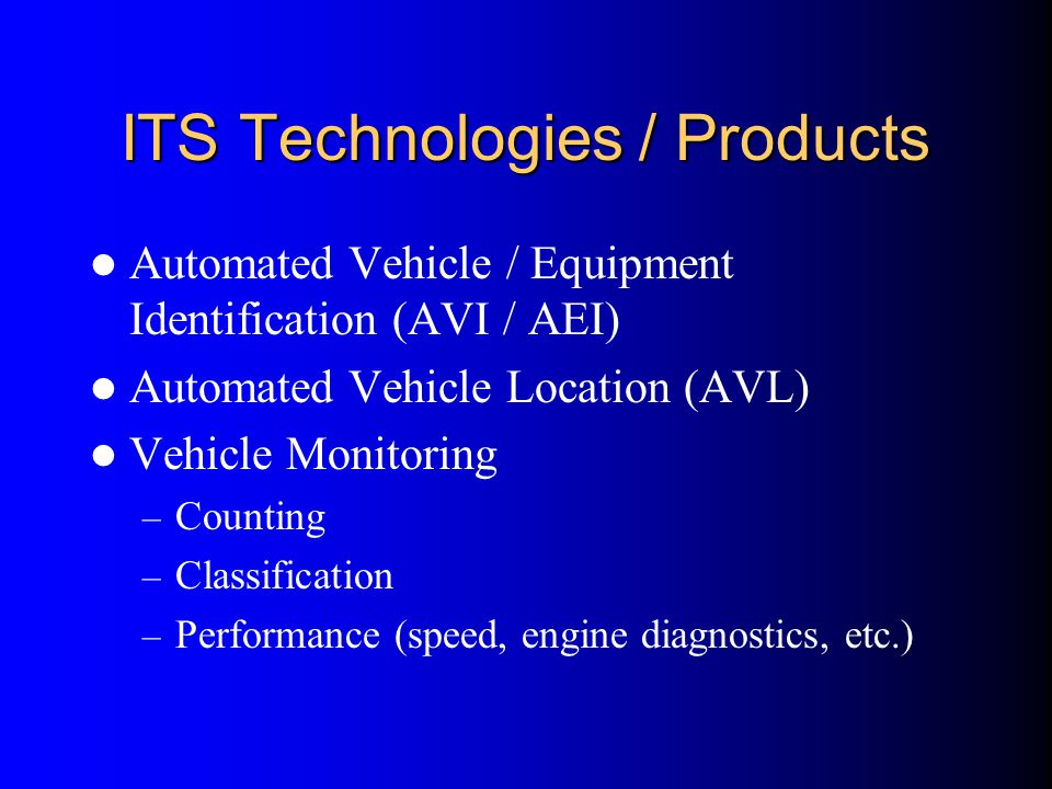 ITS Technologies / Products Automated Vehicle / Equipment Identification (AVI / AEI) Automated Vehicle Location (AVL) Vehicle Monitoring – Counting –