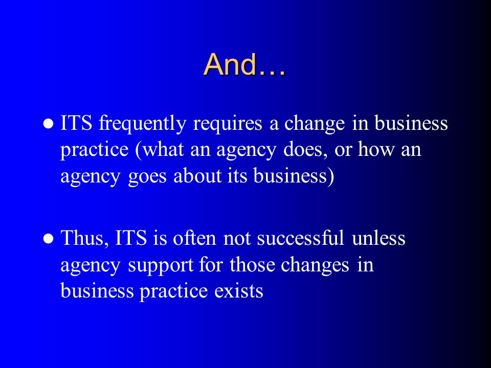 And… ITS frequently requires a change in business practice (what an agency does, or how an agency goes about its business) Thus, ITS is often not succ