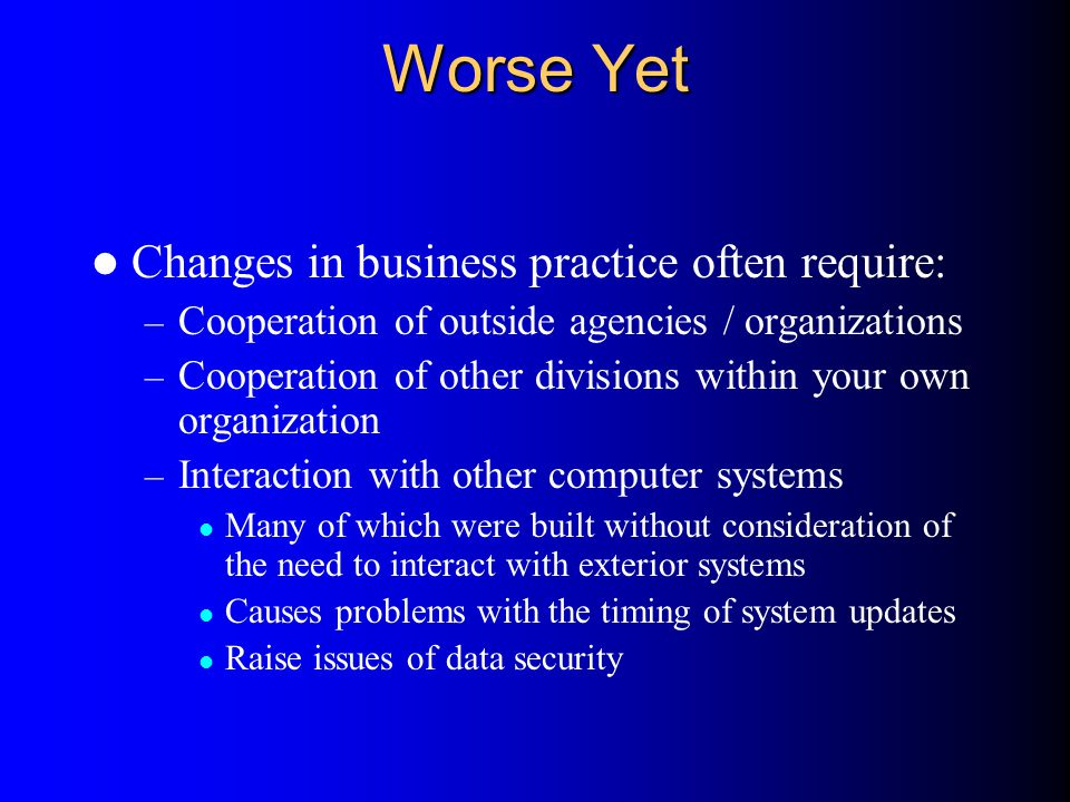 Worse Yet Changes in business practice often require: – Cooperation of outside agencies / organizations – Cooperation of other divisions within your o