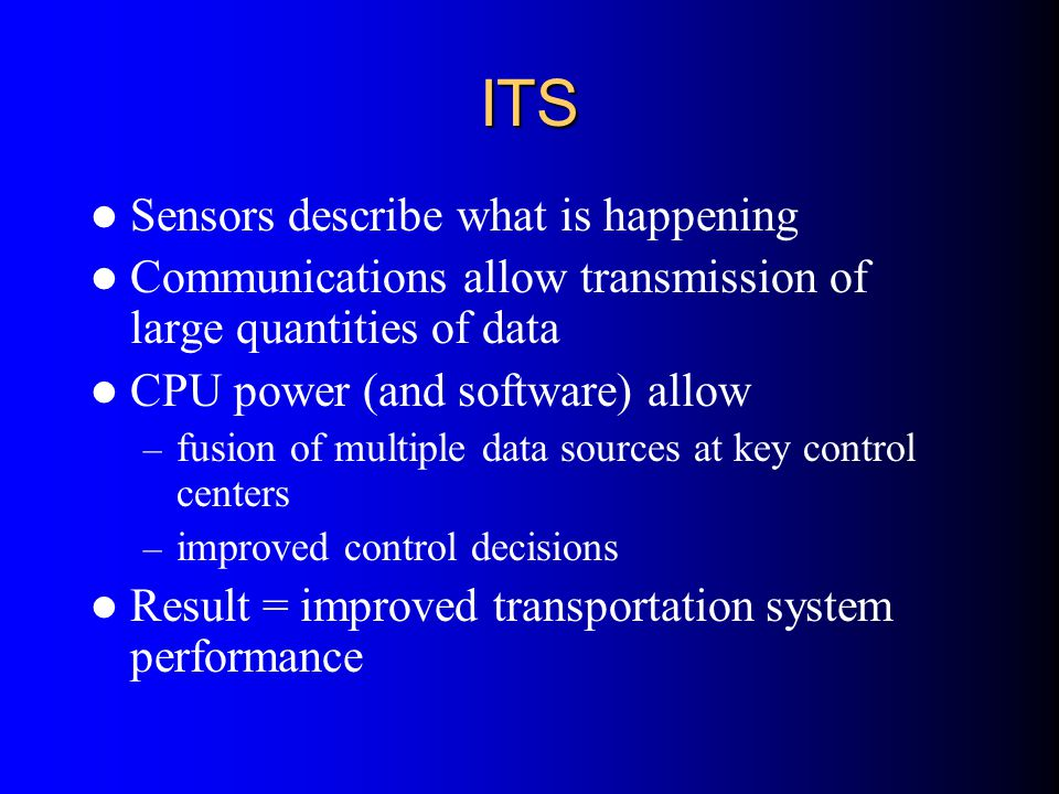 ITS Sensors describe what is happening Communications allow transmission of large quantities of data CPU power (and software) allow – fusion of multip