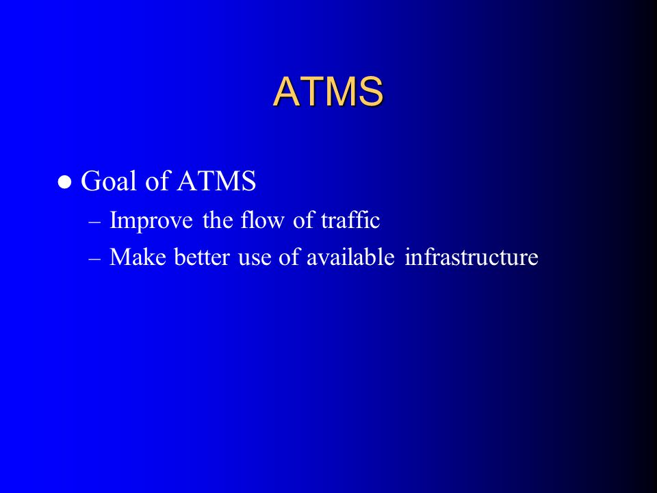 ATMS Goal of ATMS – Improve the flow of traffic – Make better use of available infrastructure