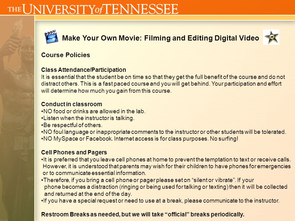 Make Your Own Movie: Filming and Editing Digital Video Course Policies Class Attendance/Participation It is essential that the student be on time so that they get the full benefit of the course and do not distract others.