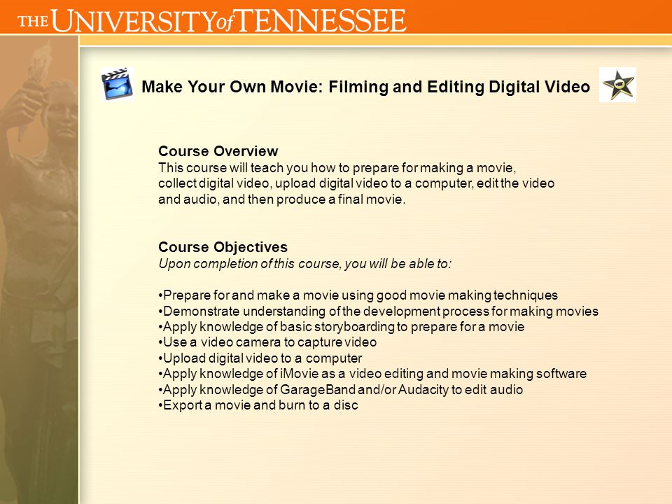 Make Your Own Movie: Filming and Editing Digital Video Course Policies Class Attendance/Participation It is essential that the student be on time so t