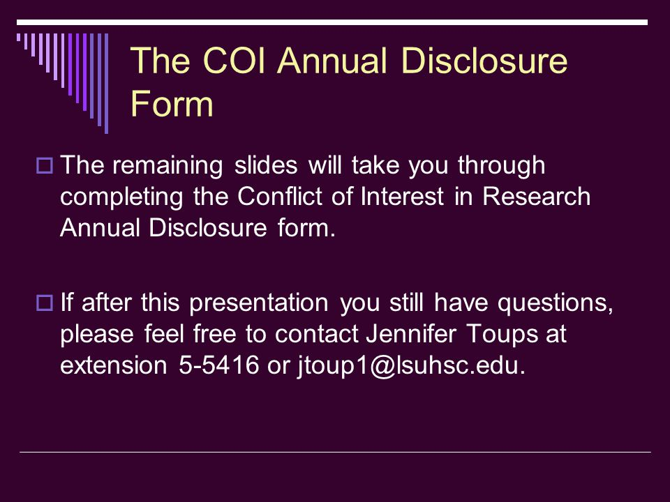 COI Annual Disclosure Form Section 1  Question #4: Will you have a financial interest in a for-profit business which conducts research or other activities in an area related to your Insitutional duties.