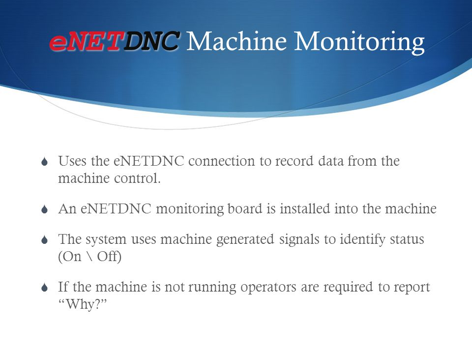 eNETDNC eNETDNC Machine Monitoring  Uses the eNETDNC connection to record data from the machine control.  An eNETDNC monitoring board is installed i
