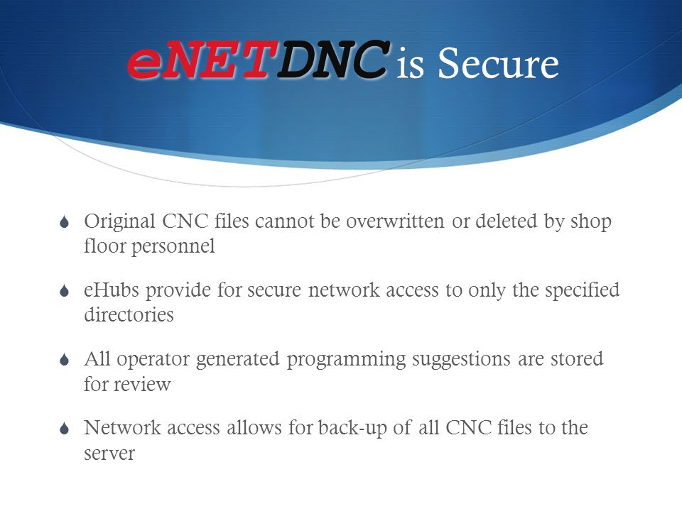 eNETDNC eNETDNC is Secure  Smart compare feature reviews uploaded programs for any changes  Modified files stored under.new extension  eNET set-up allows for multiple notification methods  Revision log can be reviewed to monitor changes  Changes can print to specified location  Email notification