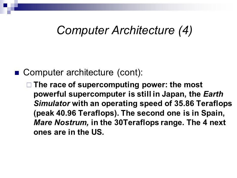 Computer Architecture (4) Computer architecture (cont):  The race of supercomputing power: the most powerful supercomputer is still in Japan, the Earth Simulator with an operating speed of 35.86 Teraflops (peak 40.96 Teraflops).