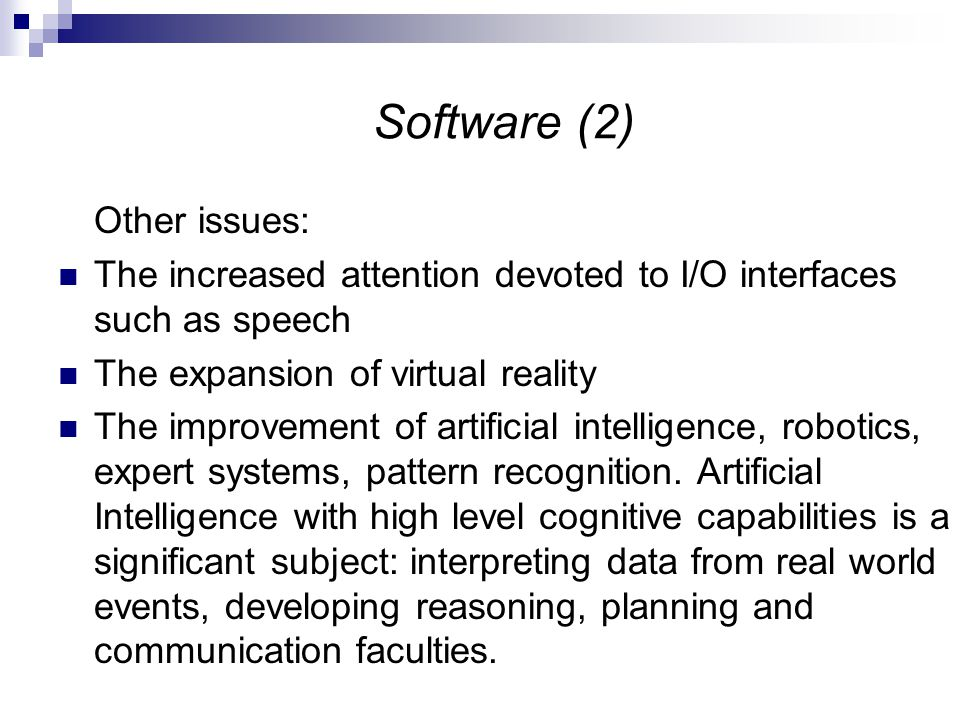 Software (2) Other issues: The increased attention devoted to I/O interfaces such as speech The expansion of virtual reality The improvement of artificial intelligence, robotics, expert systems, pattern recognition.