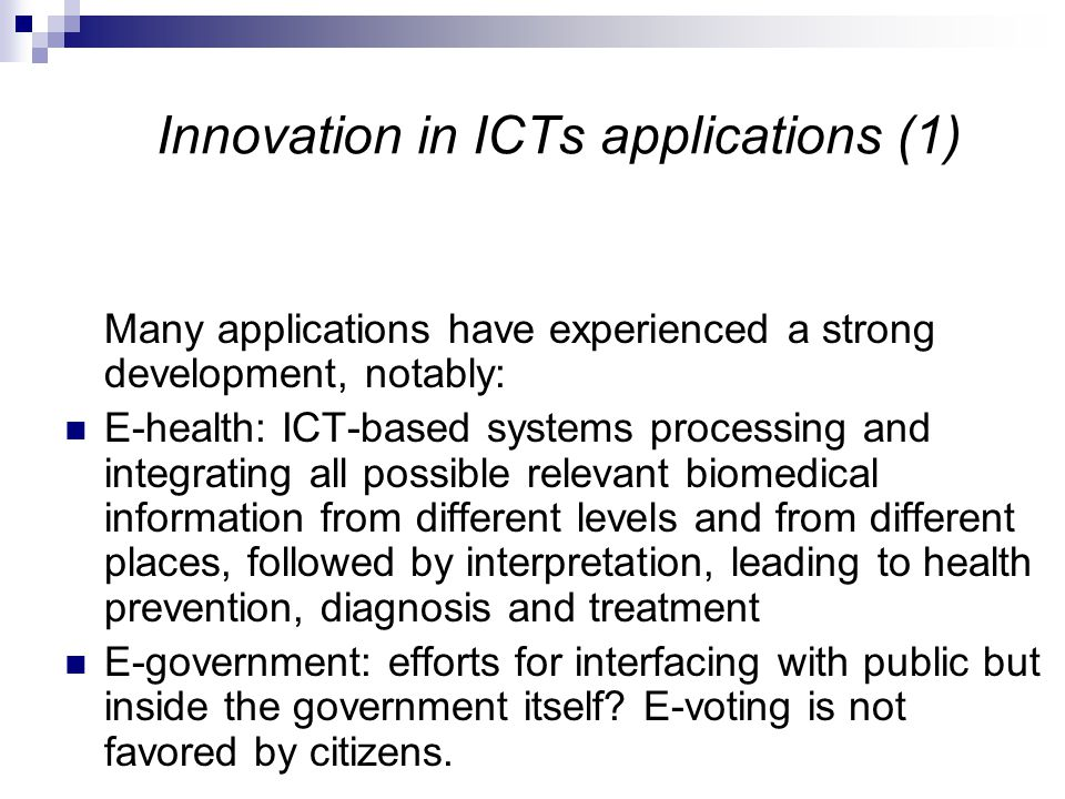 Innovation in ICTs applications (1) Many applications have experienced a strong development, notably: E-health: ICT-based systems processing and integrating all possible relevant biomedical information from different levels and from different places, followed by interpretation, leading to health prevention, diagnosis and treatment E-government: efforts for interfacing with public but inside the government itself.