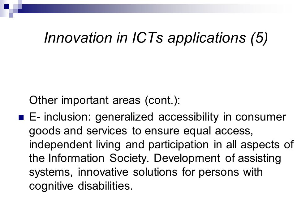 Innovation in ICTs applications (5) Other important areas (cont.): E- inclusion: generalized accessibility in consumer goods and services to ensure equal access, independent living and participation in all aspects of the Information Society.